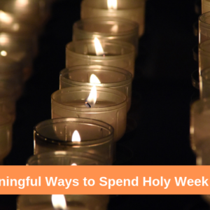 7 Meaningful Ways to Spend Holy Week